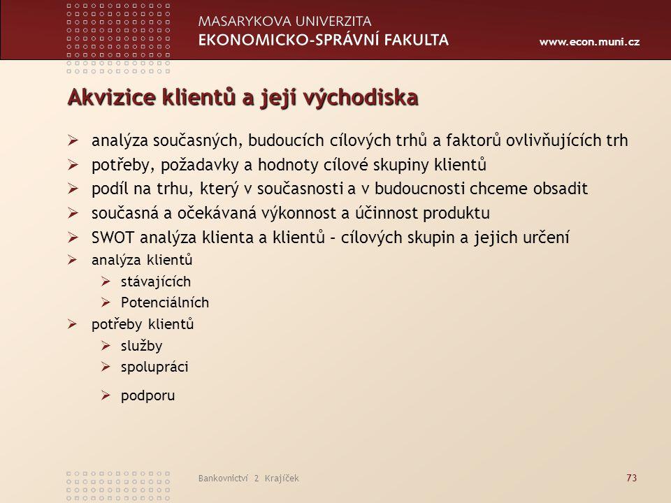 www.econ.muni.cz Bankovnictví 2 Krajíček73 Akvizice klientů a její východiska  analýza současných, budoucích cílových trhů a faktorů ovlivňujících tr