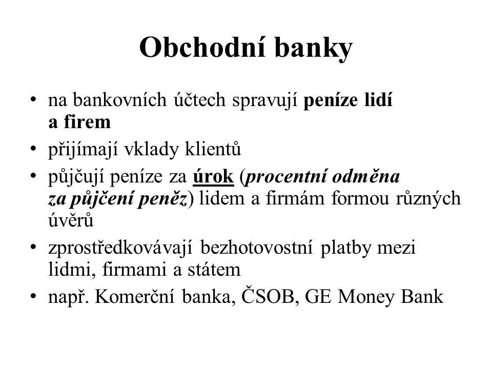 Obchodní banky na bankovních účtech spravují peníze lidí a firem přijímají vklady klientů půjčují peníze za úrok (procentní odměna za půjčení peněz) l