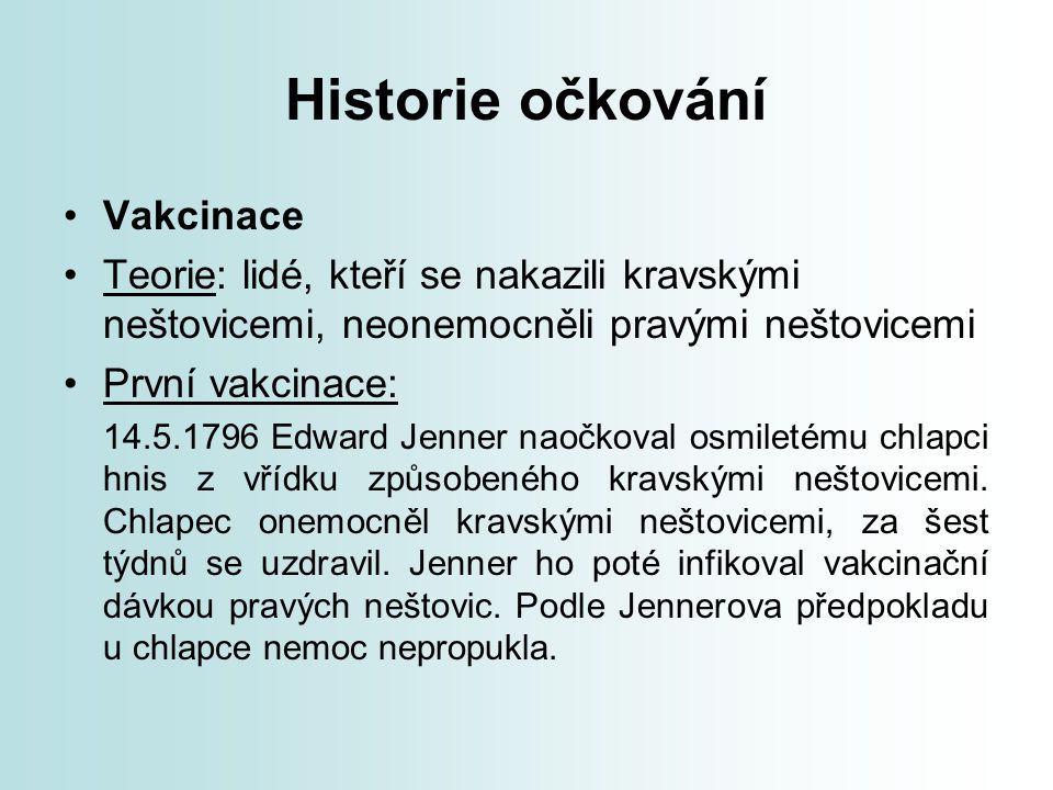 Historie očkování Vakcinace Teorie: lidé, kteří se nakazili kravskými neštovicemi, neonemocněli pravými neštovicemi První vakcinace: 14.5.1796 Edward