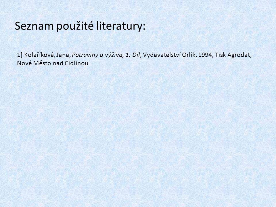 Seznam použité literatury: 1] Kolaříková, Jana, Potraviny a výživa, 1. Díl, Vydavatelství Orlík, 1994, Tisk Agrodat, Nové Město nad Cidlinou