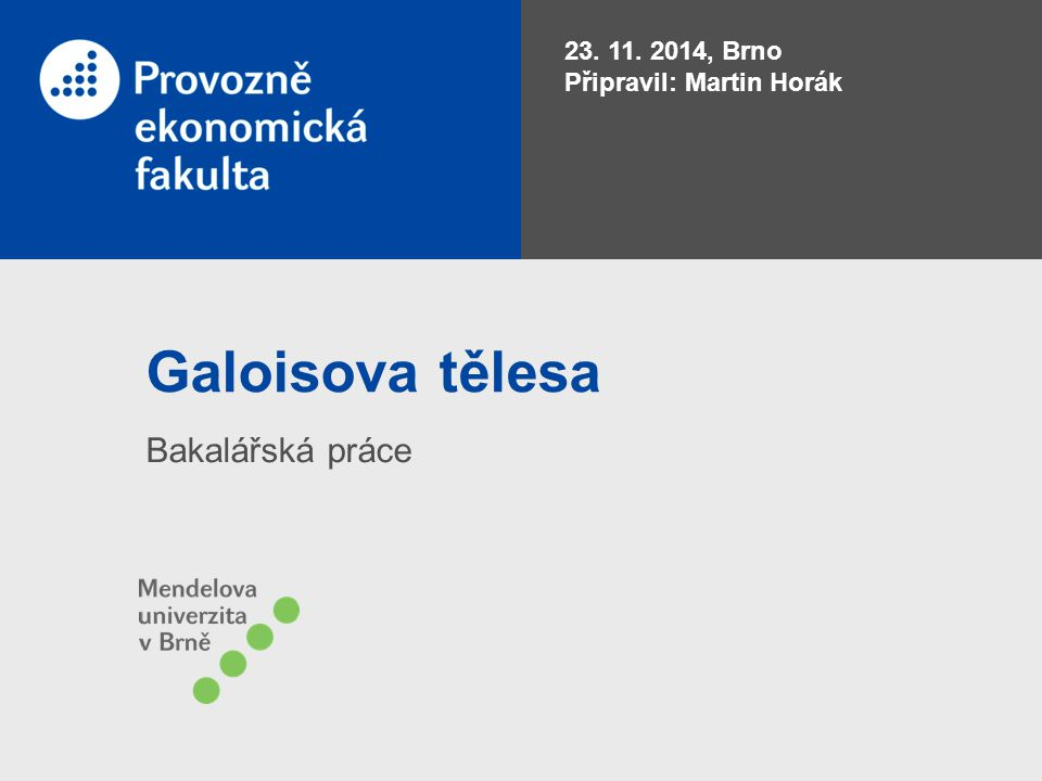 Galoisova tělesa Bakalářská práce 23. 11. 2014, Brno Připravil: Martin Horák