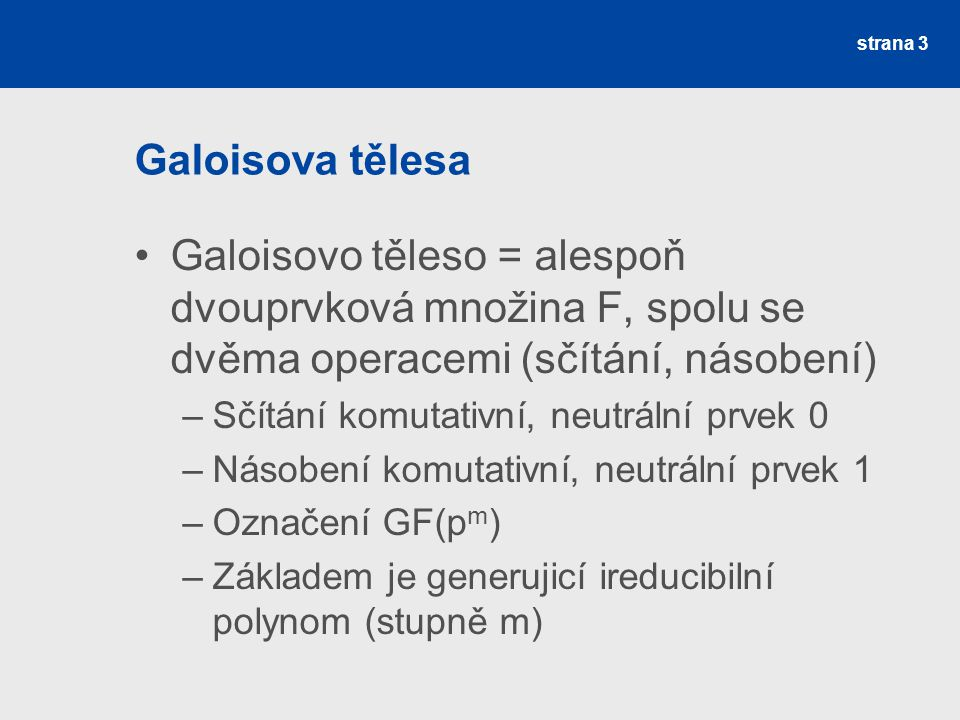 Galoisova tělesa - prvky Generování prvků –První prvek 0, druhý 1, –Další prvek = předchozí prvek * x –Pokud stupeň nového polynomu >= stupeň řídícího polynomu → dělení –Nový prvek = zbytek po dělení –Počet prvků je p m strana 4
