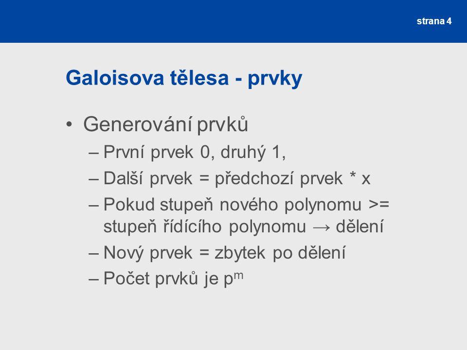 Galoisova tělesa - prvky Generování prvků –První prvek 0, druhý 1, –Další prvek = předchozí prvek * x –Pokud stupeň nového polynomu >= stupeň řídícího