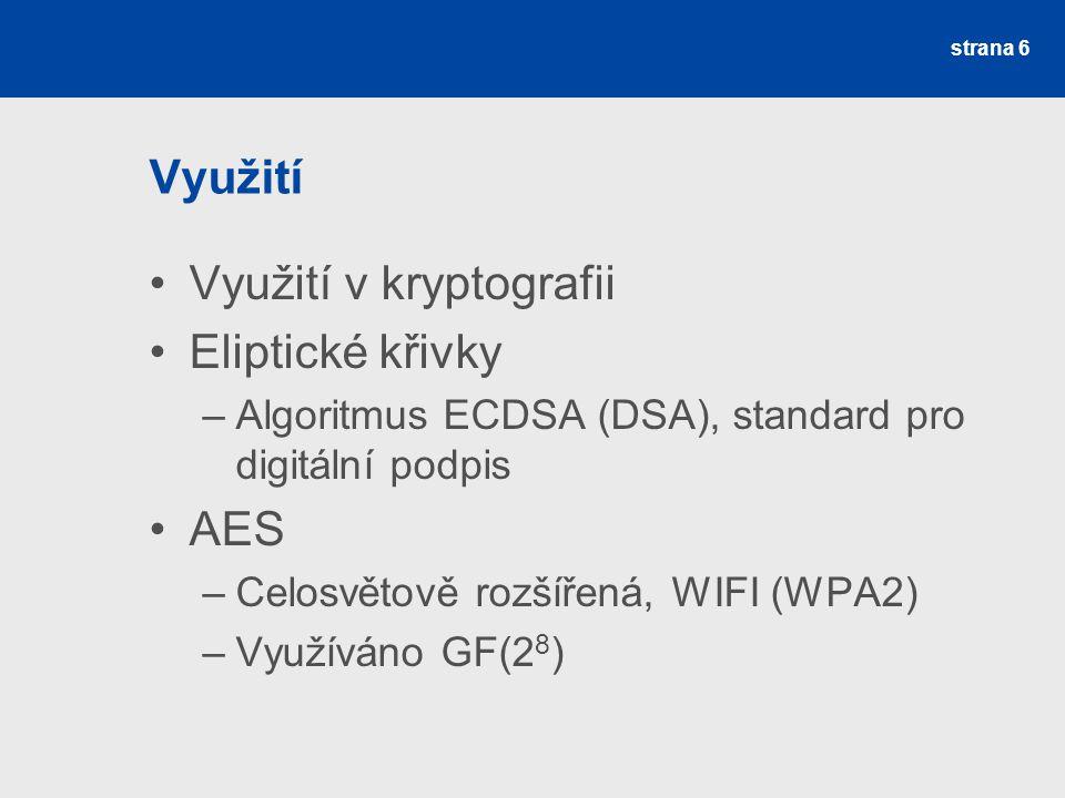 Využití Využití v kryptografii Eliptické křivky –Algoritmus ECDSA (DSA), standard pro digitální podpis AES –Celosvětově rozšířená, WIFI (WPA2) –Využív