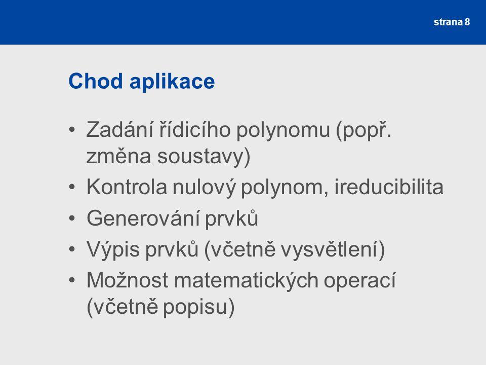 Chod aplikace Zadání řídicího polynomu (popř. změna soustavy) Kontrola nulový polynom, ireducibilita Generování prvků Výpis prvků (včetně vysvětlení)
