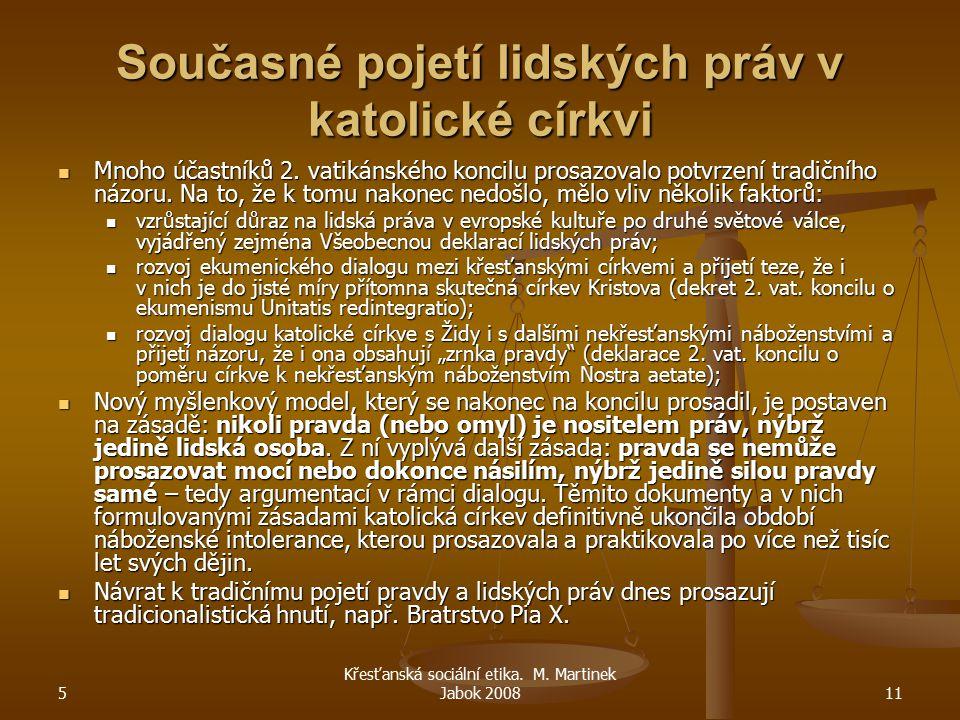 5 Křesťanská sociální etika. M. Martinek Jabok 200811 Současné pojetí lidských práv v katolické církvi Mnoho účastníků 2. vatikánského koncilu prosazo