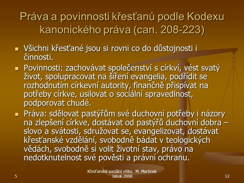 5 Křesťanská sociální etika. M. Martinek Jabok 200812 Práva a povinnosti křesťanů podle Kodexu kanonického práva (can. 208-223) Všichni křesťané jsou