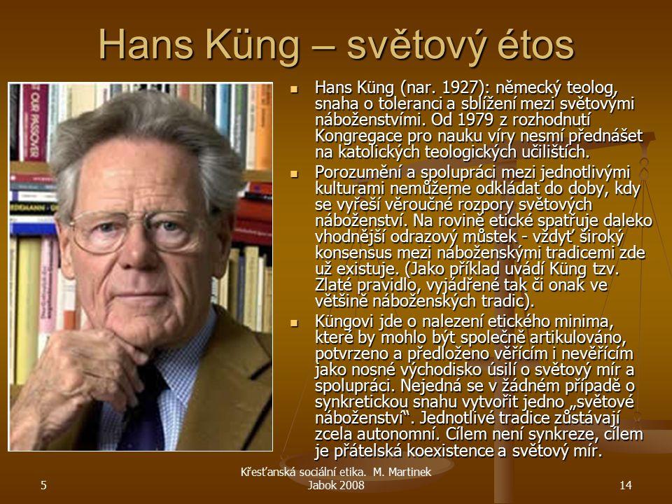 5 Křesťanská sociální etika. M. Martinek Jabok 200814 Hans Küng – světový étos Hans Küng (nar. 1927): německý teolog, snaha o toleranci a sblížení mez