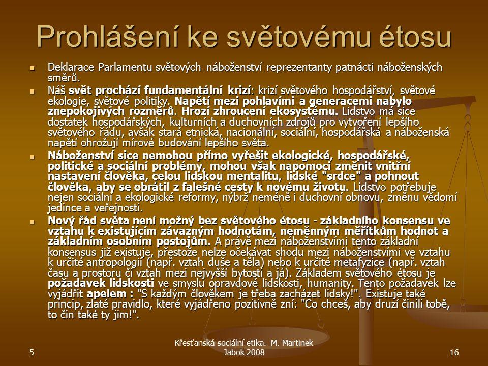 5 Křesťanská sociální etika. M. Martinek Jabok 200816 Prohlášení ke světovému étosu Deklarace Parlamentu světových náboženství reprezentanty patnácti