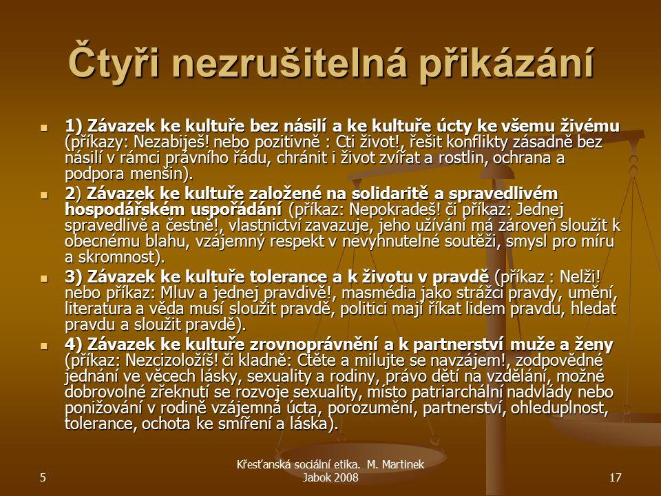 5 Křesťanská sociální etika. M. Martinek Jabok 200817 Čtyři nezrušitelná přikázání 1) Závazek ke kultuře bez násilí a ke kultuře úcty ke všemu živému