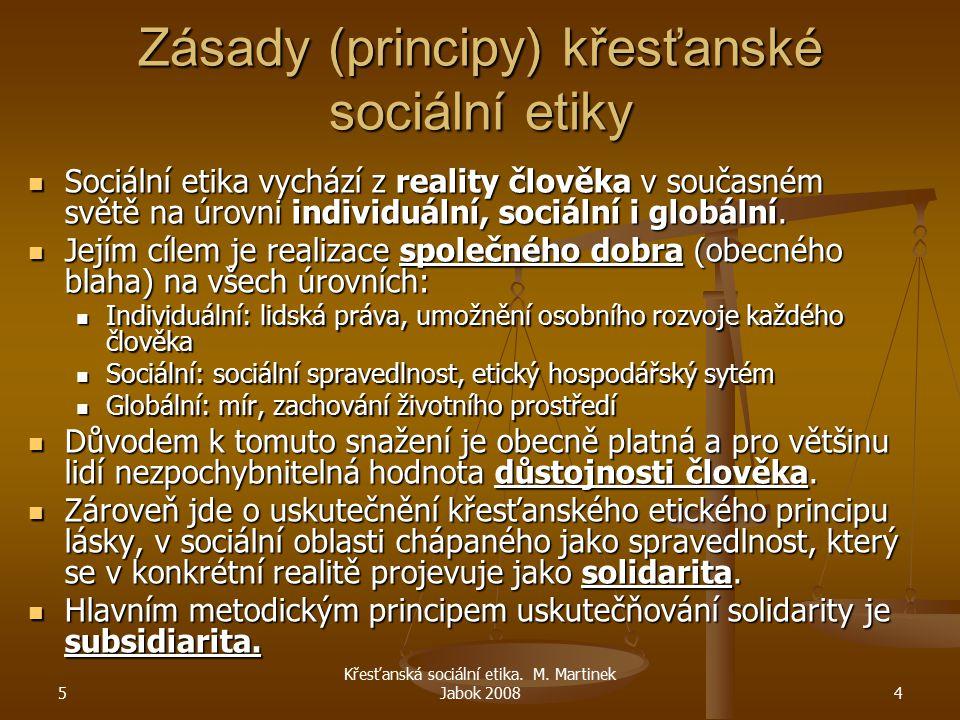 5 Křesťanská sociální etika. M. Martinek Jabok 20084 Zásady (principy) křesťanské sociální etiky Sociální etika vychází z reality člověka v současném