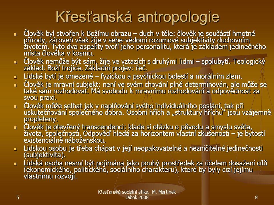 5 Křesťanská sociální etika. M. Martinek Jabok 20088 Křesťanská antropologie Člověk byl stvořen k Božímu obrazu – duch v těle: člověk je součástí hmot