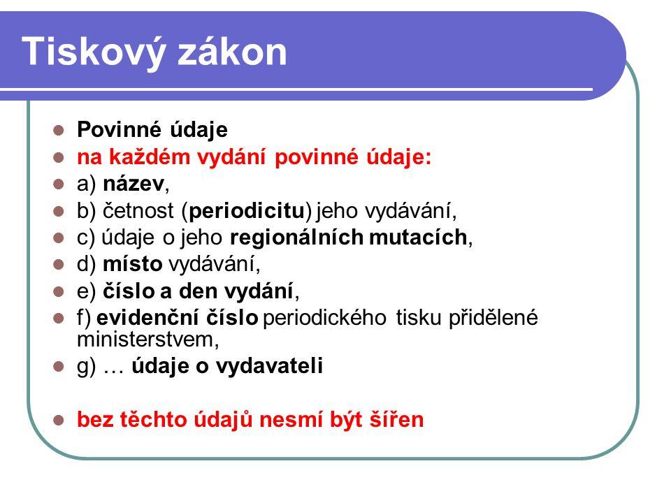13 Tiskový zákon Povinné údaje na každém vydání povinné údaje: a) název, b) četnost (periodicitu) jeho vydávání, c) údaje o jeho regionálních mutacích