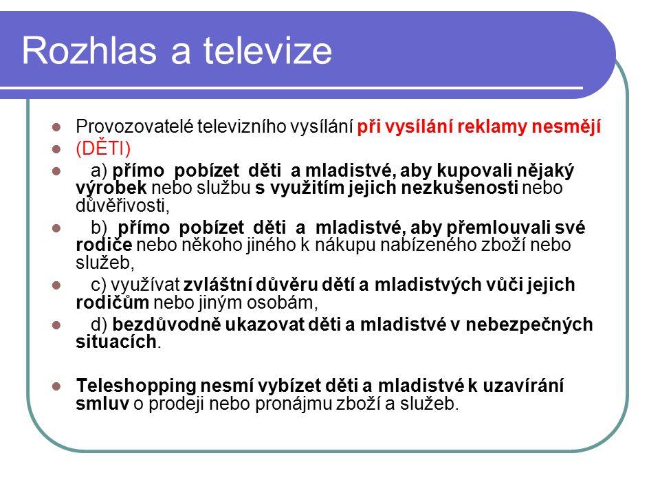 51 Rozhlas a televize Provozovatelé televizního vysílání při vysílání reklamy nesmějí (DĚTI) a) přímo pobízet děti a mladistvé, aby kupovali nějaký vý
