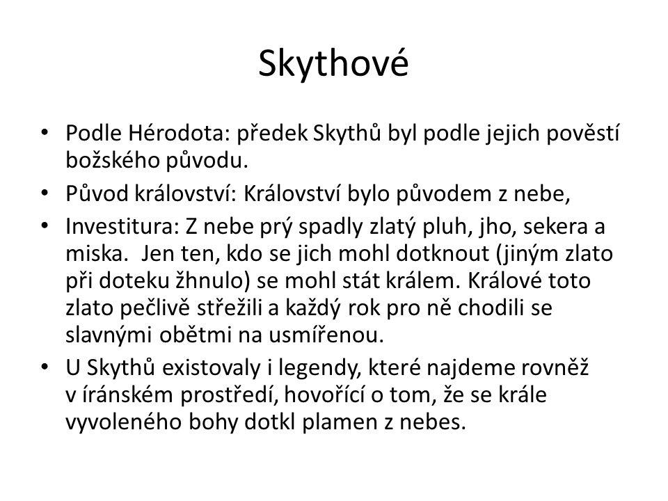 Skythové Podle Hérodota: předek Skythů byl podle jejich pověstí božského původu. Původ království: Království bylo původem z nebe, Investitura: Z nebe