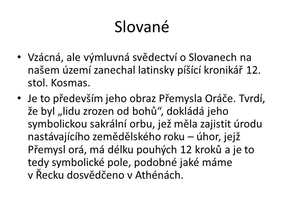 Slované Vzácná, ale výmluvná svědectví o Slovanech na našem území zanechal latinsky píšící kronikář 12. stol. Kosmas. Je to především jeho obraz Přemy