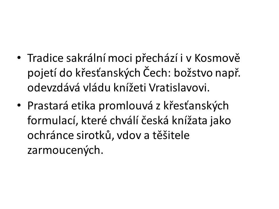 Tradice sakrální moci přechází i v Kosmově pojetí do křesťanských Čech: božstvo např. odevzdává vládu knížeti Vratislavovi. Prastará etika promlouvá z