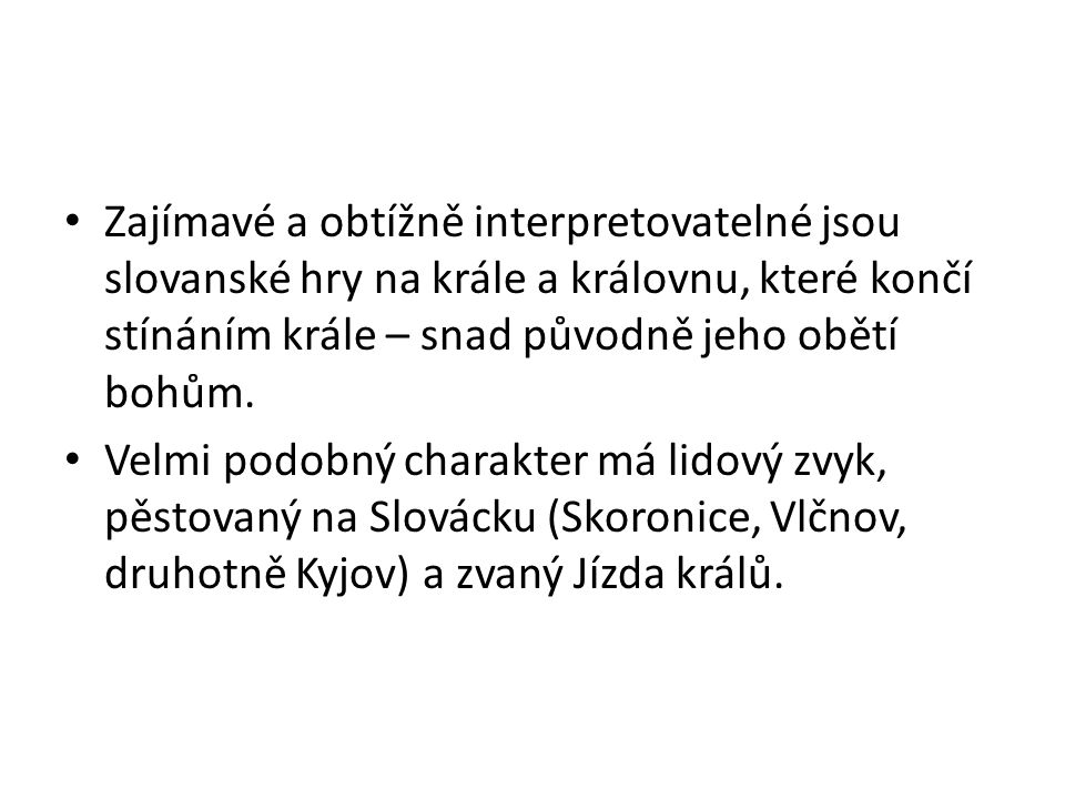 Zajímavé a obtížně interpretovatelné jsou slovanské hry na krále a královnu, které končí stínáním krále – snad původně jeho obětí bohům. Velmi podobný