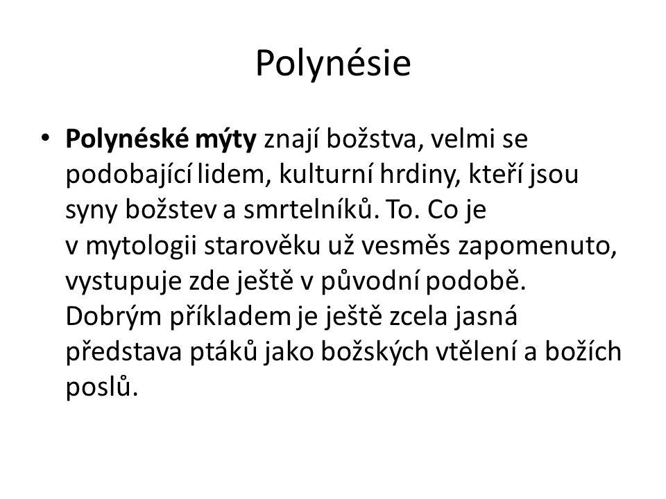 Polynésie Polynéské mýty znají božstva, velmi se podobající lidem, kulturní hrdiny, kteří jsou syny božstev a smrtelníků. To. Co je v mytologii starov
