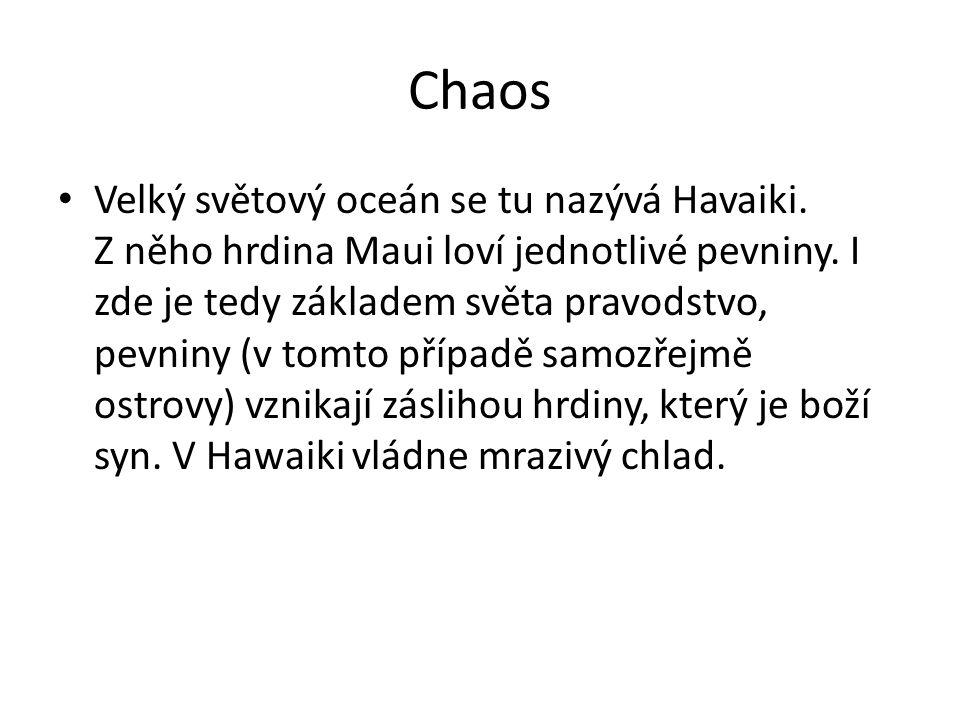 Chaos Velký světový oceán se tu nazývá Havaiki. Z něho hrdina Maui loví jednotlivé pevniny. I zde je tedy základem světa pravodstvo, pevniny (v tomto