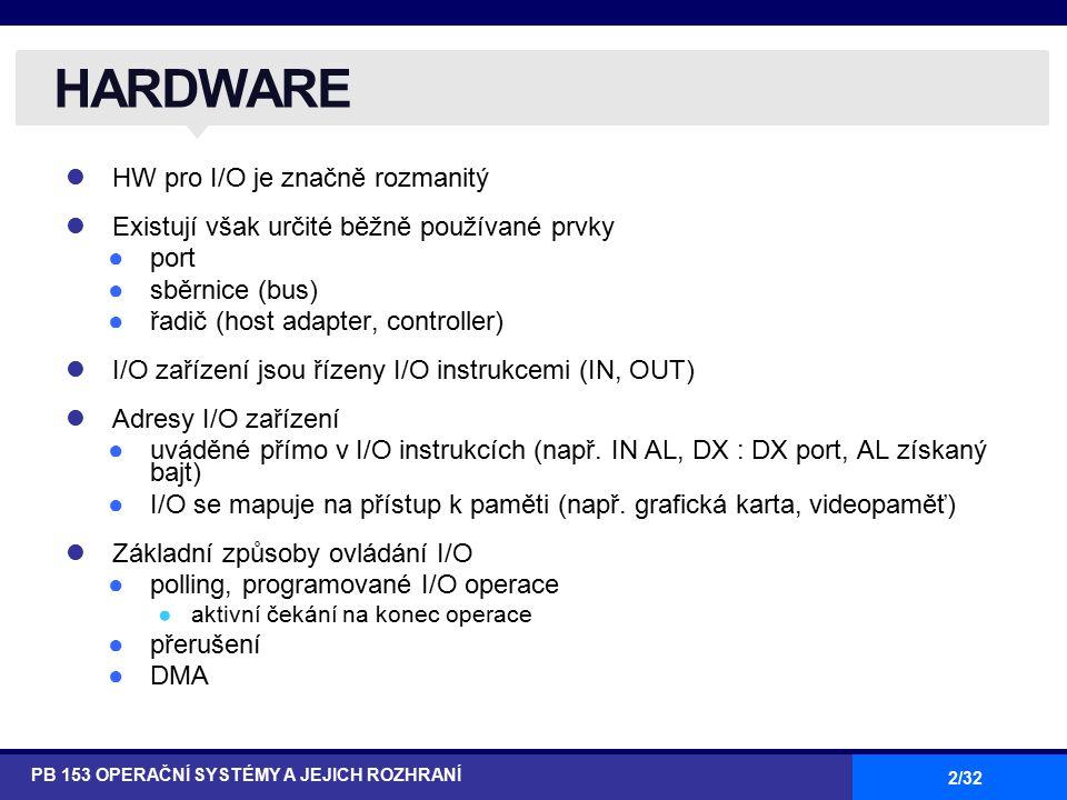 2/32 HW pro I/O je značně rozmanitý Existují však určité běžně používané prvky ●port ●sběrnice (bus) ●řadič (host adapter, controller) I/O zařízení jsou řízeny I/O instrukcemi (IN, OUT) Adresy I/O zařízení ●uváděné přímo v I/O instrukcích (např.