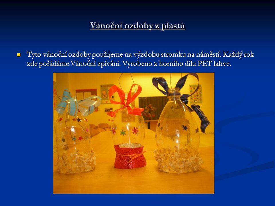 Vánoční ozdoby z plastů Tyto vánoční ozdoby použijeme na výzdobu stromku na náměstí. Každý rok zde pořádáme Vánoční zpívání. Vyrobeno z horního dílu P