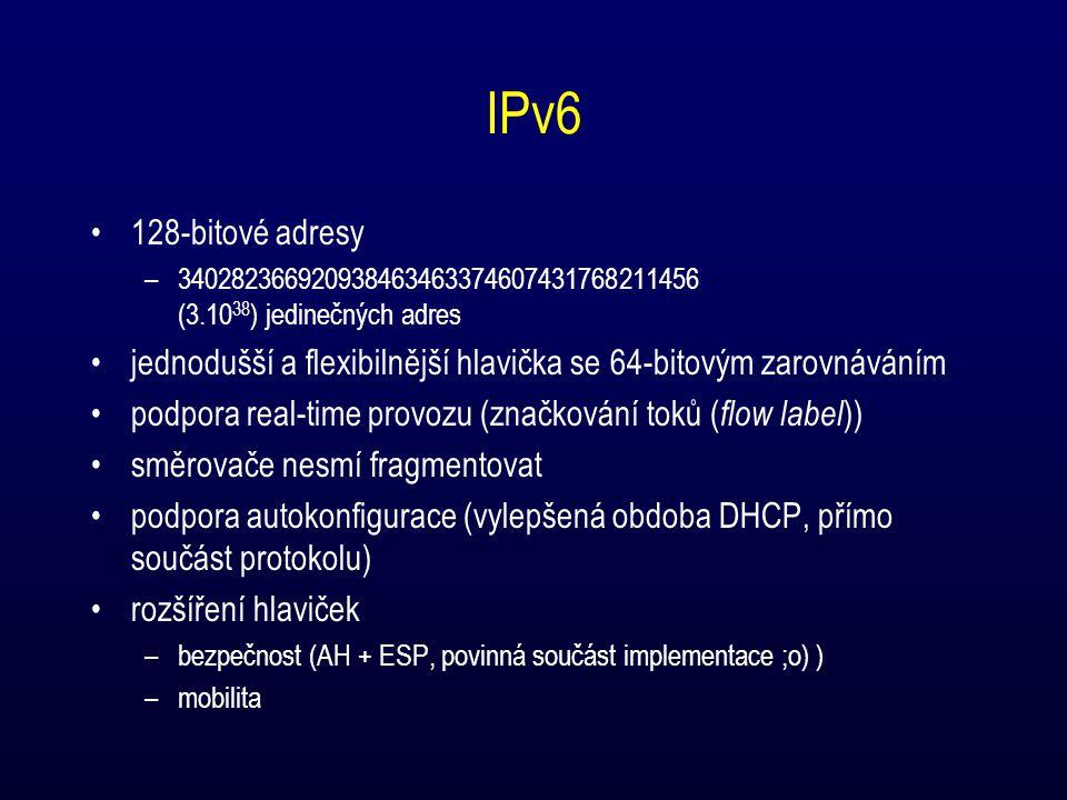 IPv6 128-bitové adresy –340282366920938463463374607431768211456 (3.10 38 ) jedinečných adres jednodušší a flexibilnější hlavička se 64-bitovým zarovnáváním podpora real-time provozu (značkování toků ( flow label )) směrovače nesmí fragmentovat podpora autokonfigurace (vylepšená obdoba DHCP, přímo součást protokolu) rozšíření hlaviček –bezpečnost (AH + ESP, povinná součást implementace ;o) ) –mobilita