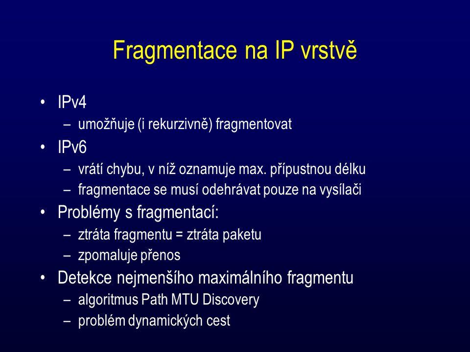 Fragmentace na IP vrstvě IPv4 –umožňuje (i rekurzivně) fragmentovat IPv6 –vrátí chybu, v níž oznamuje max. přípustnou délku –fragmentace se musí odehr