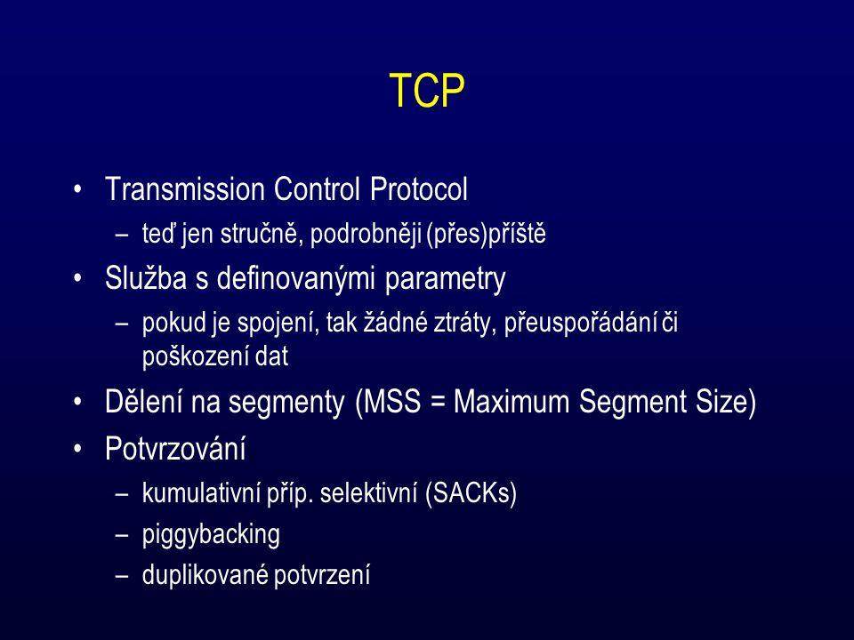 TCP Transmission Control Protocol –teď jen stručně, podrobněji (přes)příště Služba s definovanými parametry –pokud je spojení, tak žádné ztráty, přeuspořádání či poškození dat Dělení na segmenty (MSS = Maximum Segment Size) Potvrzování –kumulativní příp.