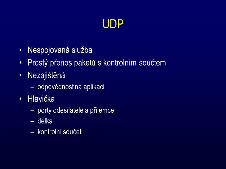 UDP Nespojovaná služba Prostý přenos paketů s kontrolním součtem Nezajištěná –odpovědnost na aplikaci Hlavička –porty odesílatele a příjemce –délka –kontrolní součet