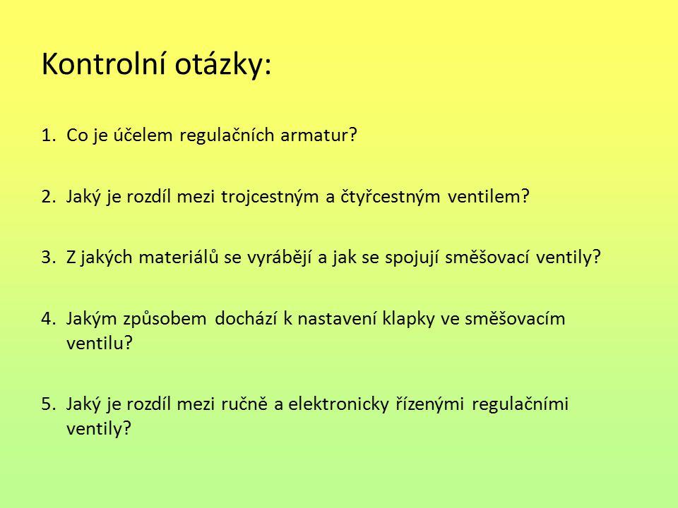 Kontrolní otázky: 1.Co je účelem regulačních armatur? 2.Jaký je rozdíl mezi trojcestným a čtyřcestným ventilem? 3.Z jakých materiálů se vyrábějí a jak