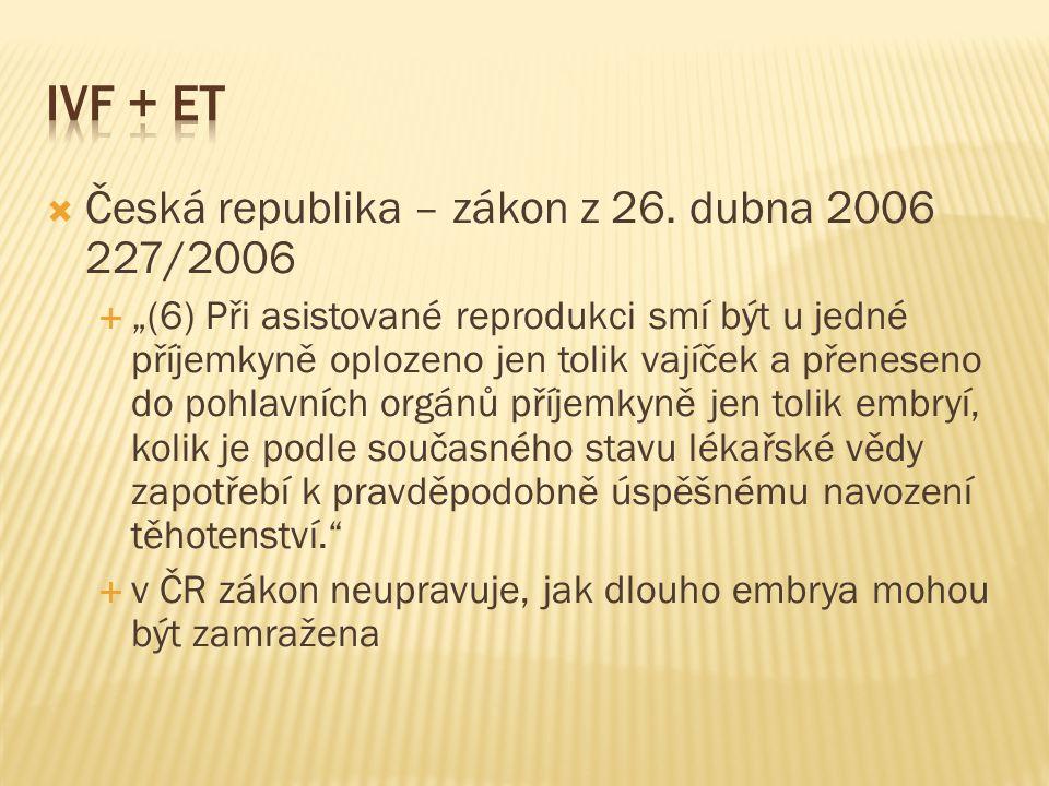 """ Česká republika – zákon z 26. dubna 2006 227/2006  """"(6) Při asistované reprodukci smí být u jedné příjemkyně oplozeno jen tolik vajíček a přeneseno"""
