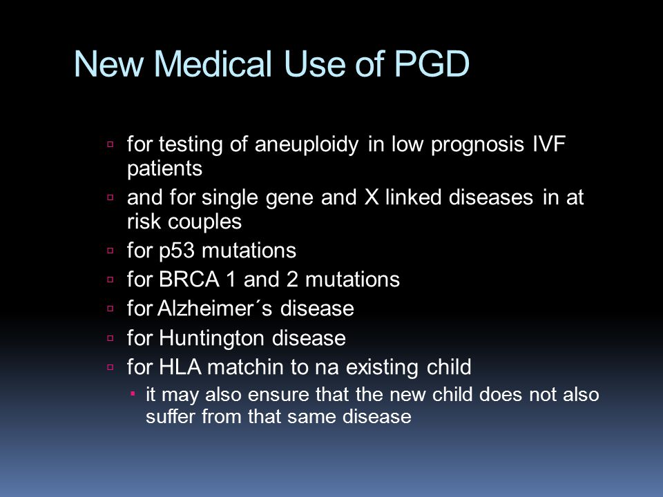New Medical Use of PGD  for testing of aneuploidy in low prognosis IVF patients  and for single gene and X linked diseases in at risk couples  for p53 mutations  for BRCA 1 and 2 mutations  for Alzheimer´s disease  for Huntington disease  for HLA matchin to na existing child  it may also ensure that the new child does not also suffer from that same disease