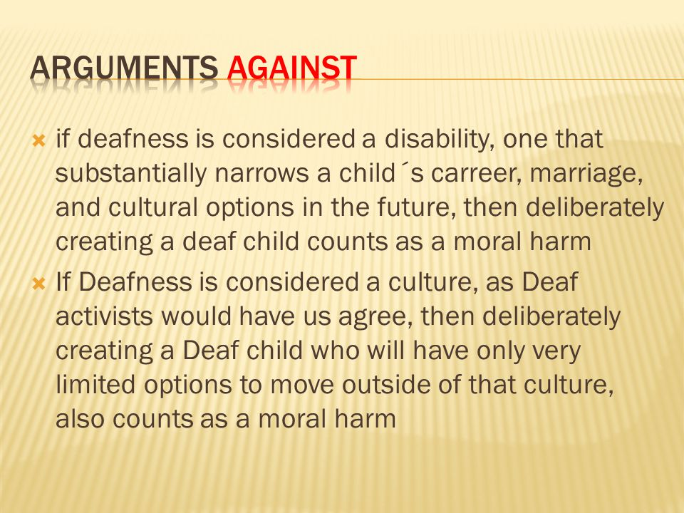  if deafness is considered a disability, one that substantially narrows a child´s carreer, marriage, and cultural options in the future, then deliberately creating a deaf child counts as a moral harm  If Deafness is considered a culture, as Deaf activists would have us agree, then deliberately creating a Deaf child who will have only very limited options to move outside of that culture, also counts as a moral harm