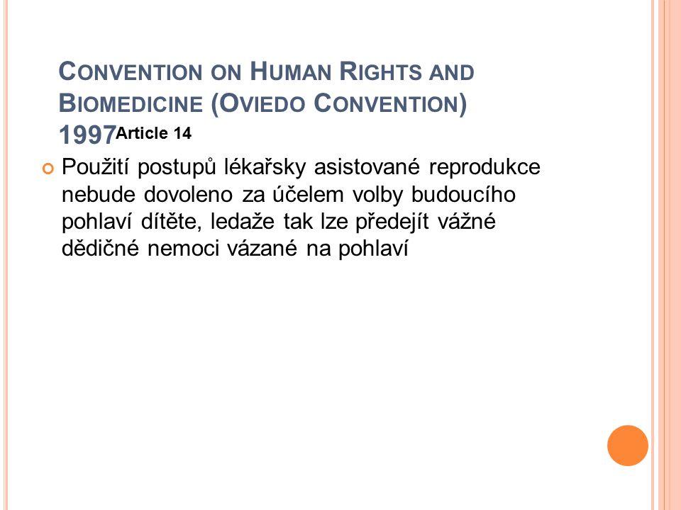 C ONVENTION ON H UMAN R IGHTS AND B IOMEDICINE (O VIEDO C ONVENTION ) 1997 Article 14 Použití postupů lékařsky asistované reprodukce nebude dovoleno z