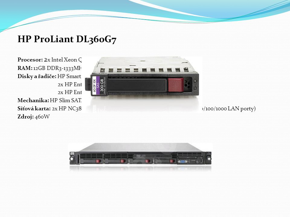 HP ProLiant DL360G7 Procesor: 2 x Intel Xeon Quad-Core E5630 2,53GHz RAM: 12GB DDR3-1333MHz Disky a řadiče: HP Smart Array P410i/256 MB mezipaměti 2x HP Enterprise 146GB SAS, 10.000ot/s, 2,5 2x HP Enterprise 300GB SAS 10.000ot/s, 2,5 Mechanika: HP Slim SATA DVD RW Síťová karta: 2x HP NC382i Dual Port Gigabit Server Adapters (celkem 4x 10/100/1000 LAN porty) Zdroj: 460W