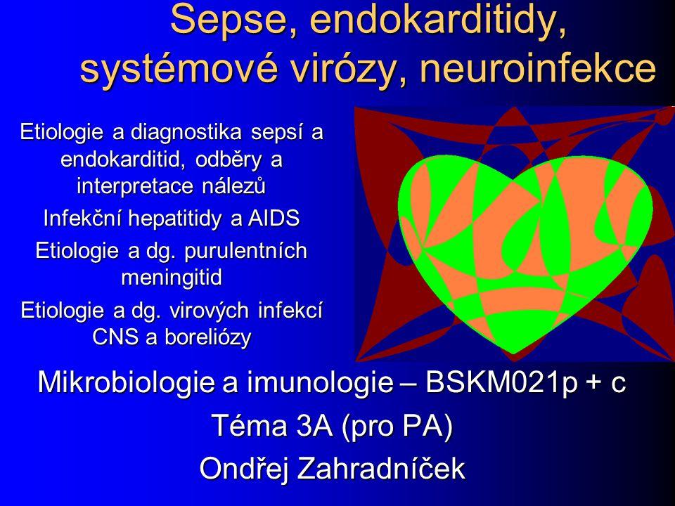 Sepse, endokarditidy, systémové virózy, neuroinfekce Mikrobiologie a imunologie – BSKM021p + c Téma 3A (pro PA) Ondřej Zahradníček Etiologie a diagnostika sepsí a endokarditid, odběry a interpretace nálezů Infekční hepatitidy a AIDS Etiologie a dg.