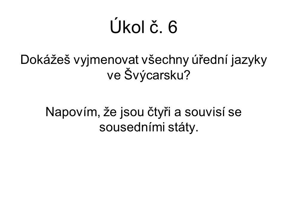 Úkol č. 6 Dokážeš vyjmenovat všechny úřední jazyky ve Švýcarsku? Napovím, že jsou čtyři a souvisí se sousedními státy.