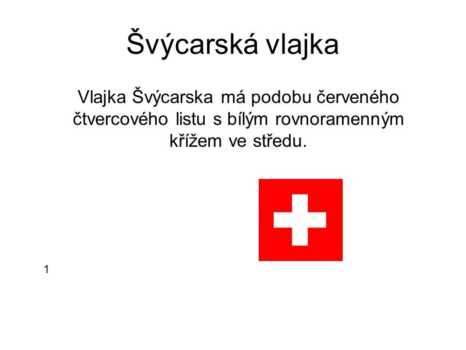 Švýcarská vlajka 1 Vlajka Švýcarska má podobu červeného čtvercového listu s bílým rovnoramenným křížem ve středu.