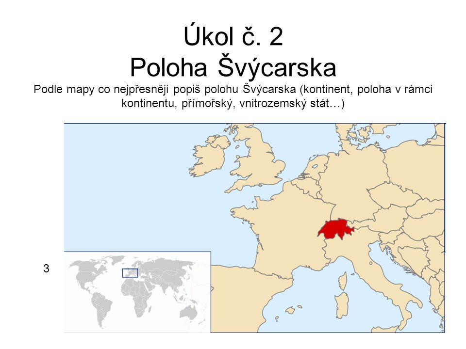 Úkol č. 2 Poloha Švýcarska Podle mapy co nejpřesněji popiš polohu Švýcarska (kontinent, poloha v rámci kontinentu, přímořský, vnitrozemský stát…) 3