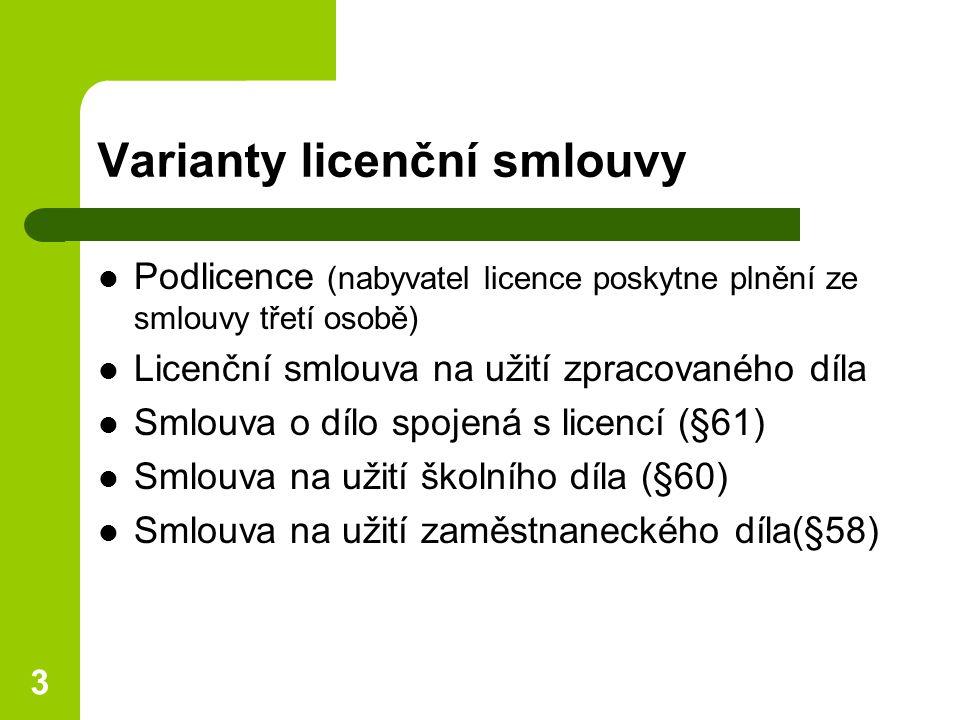 3 Varianty licenční smlouvy Podlicence (nabyvatel licence poskytne plnění ze smlouvy třetí osobě) Licenční smlouva na užití zpracovaného díla Smlouva o dílo spojená s licencí (§61) Smlouva na užití školního díla (§60) Smlouva na užití zaměstnaneckého díla(§58)