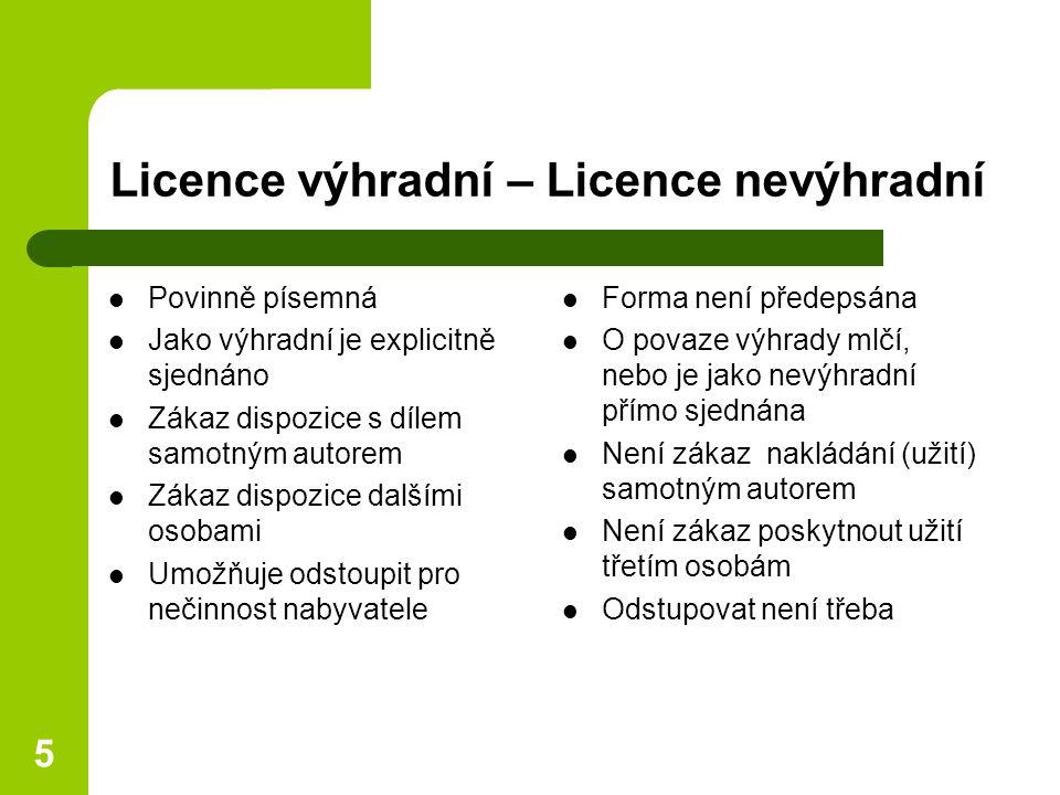 5 Licence výhradní – Licence nevýhradní Povinně písemná Jako výhradní je explicitně sjednáno Zákaz dispozice s dílem samotným autorem Zákaz dispozice dalšími osobami Umožňuje odstoupit pro nečinnost nabyvatele Forma není předepsána O povaze výhrady mlčí, nebo je jako nevýhradní přímo sjednána Není zákaz nakládání (užití) samotným autorem Není zákaz poskytnout užití třetím osobám Odstupovat není třeba