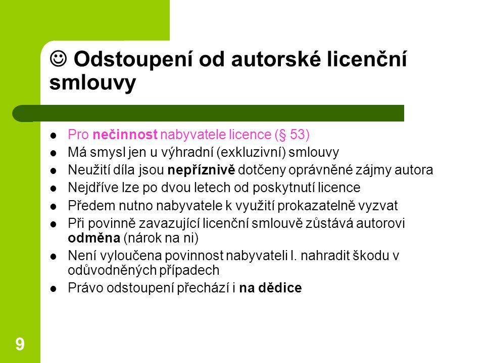 9 Odstoupení od autorské licenční smlouvy Pro nečinnost nabyvatele licence (§ 53) Má smysl jen u výhradní (exkluzivní) smlouvy Neužití díla jsou nepříznivě dotčeny oprávněné zájmy autora Nejdříve lze po dvou letech od poskytnutí licence Předem nutno nabyvatele k využití prokazatelně vyzvat Při povinně zavazující licenční smlouvě zůstává autorovi odměna (nárok na ni) Není vyloučena povinnost nabyvateli l.