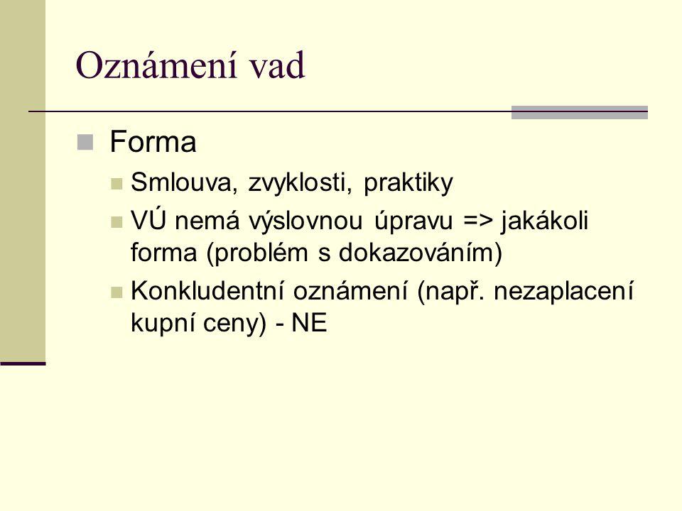 Oznámení vad Forma Smlouva, zvyklosti, praktiky VÚ nemá výslovnou úpravu => jakákoli forma (problém s dokazováním) Konkludentní oznámení (např. nezapl