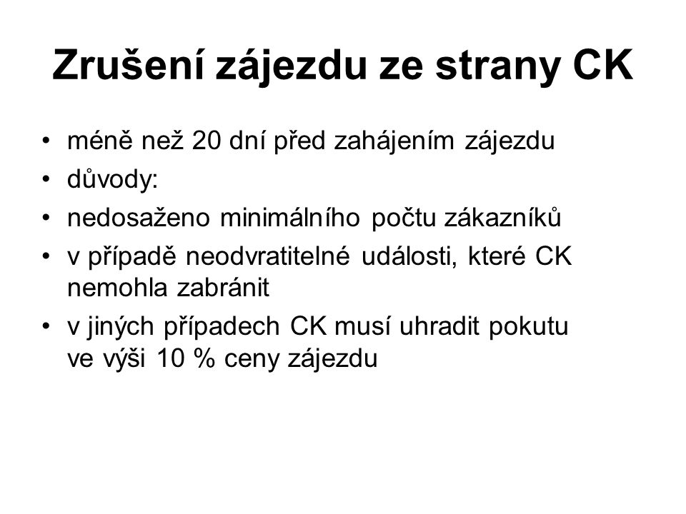 Zrušení zájezdu ze strany CK méně než 20 dní před zahájením zájezdu důvody: nedosaženo minimálního počtu zákazníků v případě neodvratitelné události, které CK nemohla zabránit v jiných případech CK musí uhradit pokutu ve výši 10 % ceny zájezdu