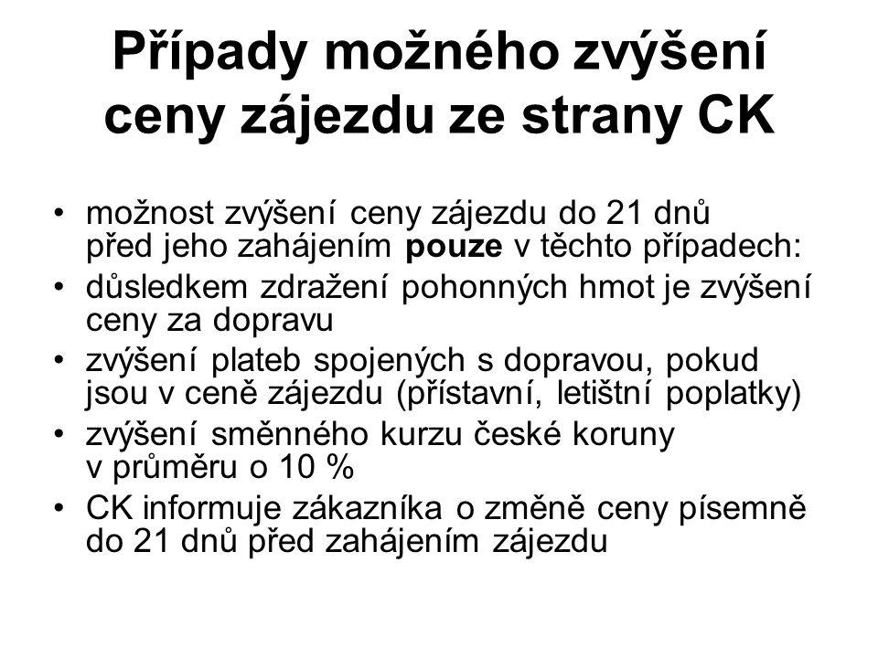 Případy možného zvýšení ceny zájezdu ze strany CK možnost zvýšení ceny zájezdu do 21 dnů před jeho zahájením pouze v těchto případech: důsledkem zdražení pohonných hmot je zvýšení ceny za dopravu zvýšení plateb spojených s dopravou, pokud jsou v ceně zájezdu (přístavní, letištní poplatky) zvýšení směnného kurzu české koruny v průměru o 10 % CK informuje zákazníka o změně ceny písemně do 21 dnů před zahájením zájezdu