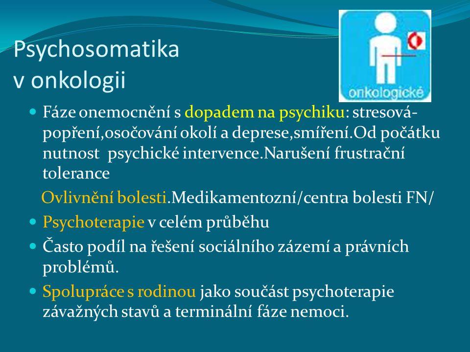 Psychosomatika v onkologii Fáze onemocnění s dopadem na psychiku: stresová- popření,osočování okolí a deprese,smíření.Od počátku nutnost psychické intervence.Narušení frustrační tolerance Ovlivnění bolesti.Medikamentozní/centra bolesti FN/ Psychoterapie v celém průběhu Často podíl na řešení sociálního zázemí a právních problémů.