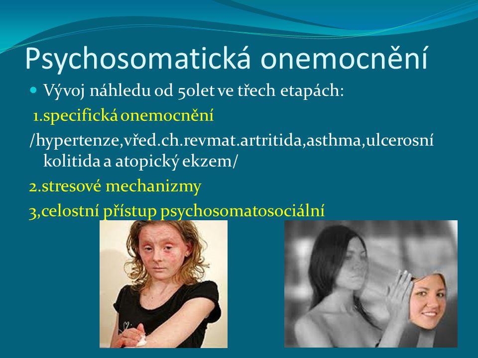 Psychosomatická onemocnění Vývoj náhledu od 50let ve třech etapách: 1.specifická onemocnění /hypertenze,vřed.ch.revmat.artritida,asthma,ulcerosní kolitida a atopický ekzem/ 2.stresové mechanizmy 3,celostní přístup psychosomatosociální
