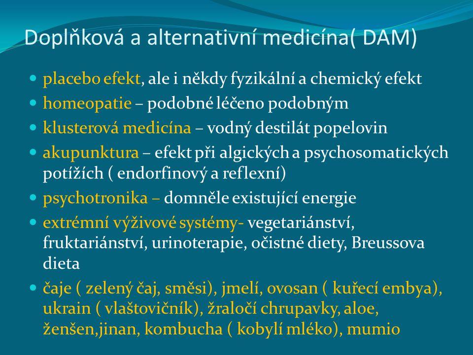 Doplňková a alternativní medicína( DAM) placebo efekt, ale i někdy fyzikální a chemický efekt homeopatie – podobné léčeno podobným klusterová medicína – vodný destilát popelovin akupunktura – efekt při algických a psychosomatických potížích ( endorfinový a reflexní) psychotronika – domněle existující energie extrémní výživové systémy- vegetariánství, fruktariánství, urinoterapie, očistné diety, Breussova dieta čaje ( zelený čaj, směsi), jmelí, ovosan ( kuřecí embya), ukrain ( vlaštovičník), žraločí chrupavky, aloe, ženšen,jinan, kombucha ( kobylí mléko), mumio
