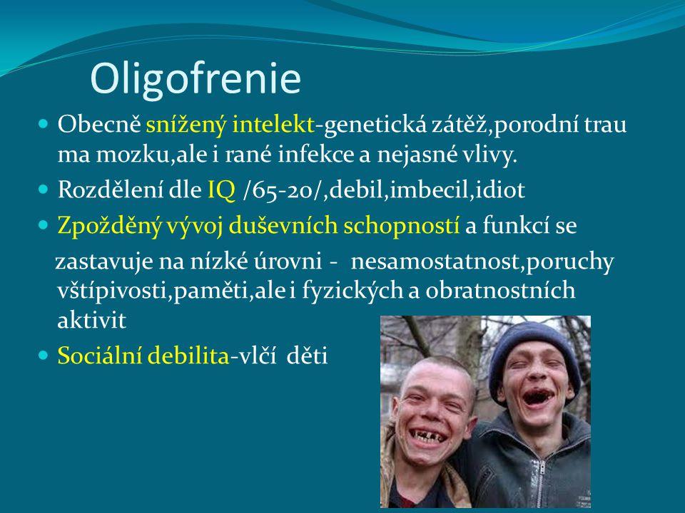 Oligofrenie Obecně snížený intelekt-genetická zátěž,porodní trau ma mozku,ale i rané infekce a nejasné vlivy.
